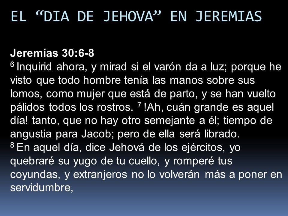 EL DIA DE JEHOVA EN JEREMIAS Jeremías 30:6-8 6 Inquirid ahora, y mirad si el varón da a luz; porque he visto que todo hombre tenía las manos sobre sus