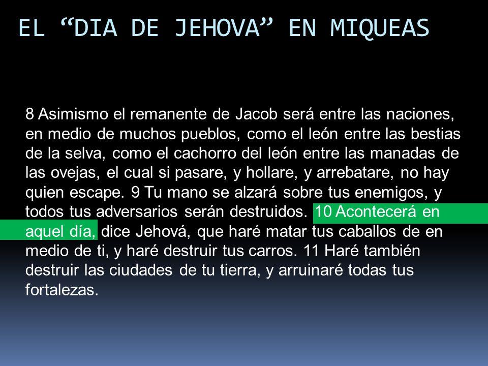 EL DIA DE JEHOVA EN MIQUEAS 8 Asimismo el remanente de Jacob será entre las naciones, en medio de muchos pueblos, como el león entre las bestias de la