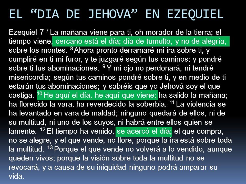 EL DIA DE JEHOVA EN EZEQUIEL Ezequiel 7 7 La mañana viene para ti, oh morador de la tierra; el tiempo viene, cercano está el día; día de tumulto, y no