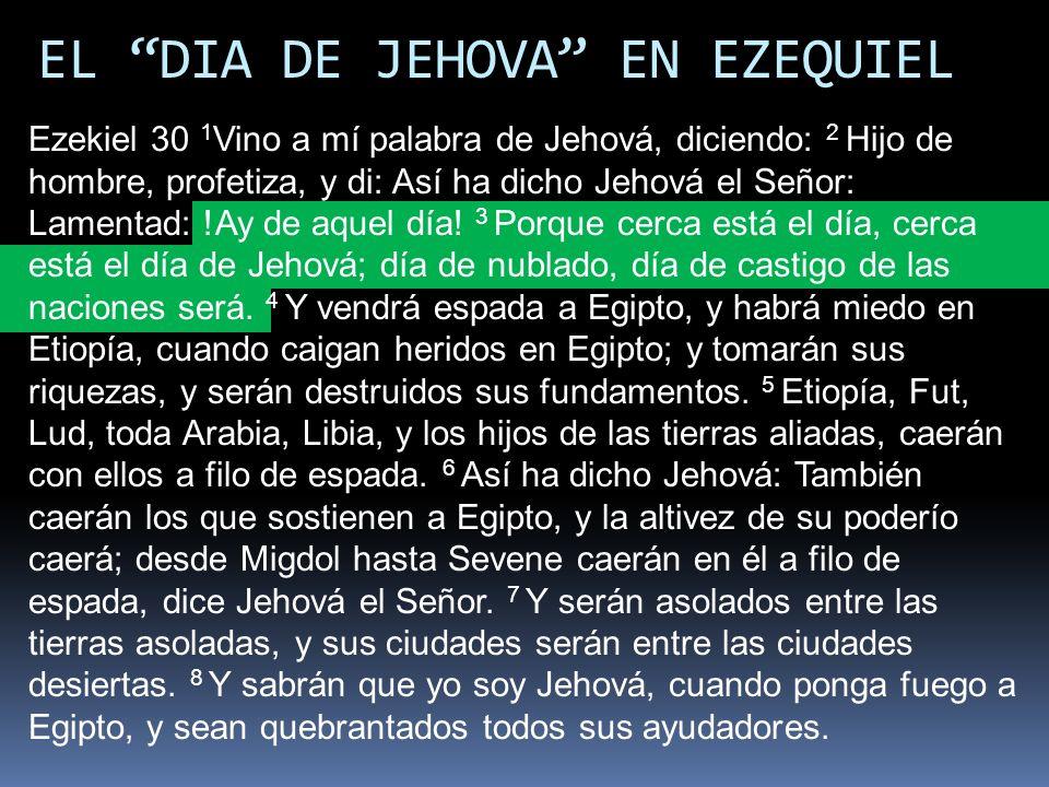 EL DIA DE JEHOVA EN EZEQUIEL Ezekiel 30 1 Vino a mí palabra de Jehová, diciendo: 2 Hijo de hombre, profetiza, y di: Así ha dicho Jehová el Señor: Lame