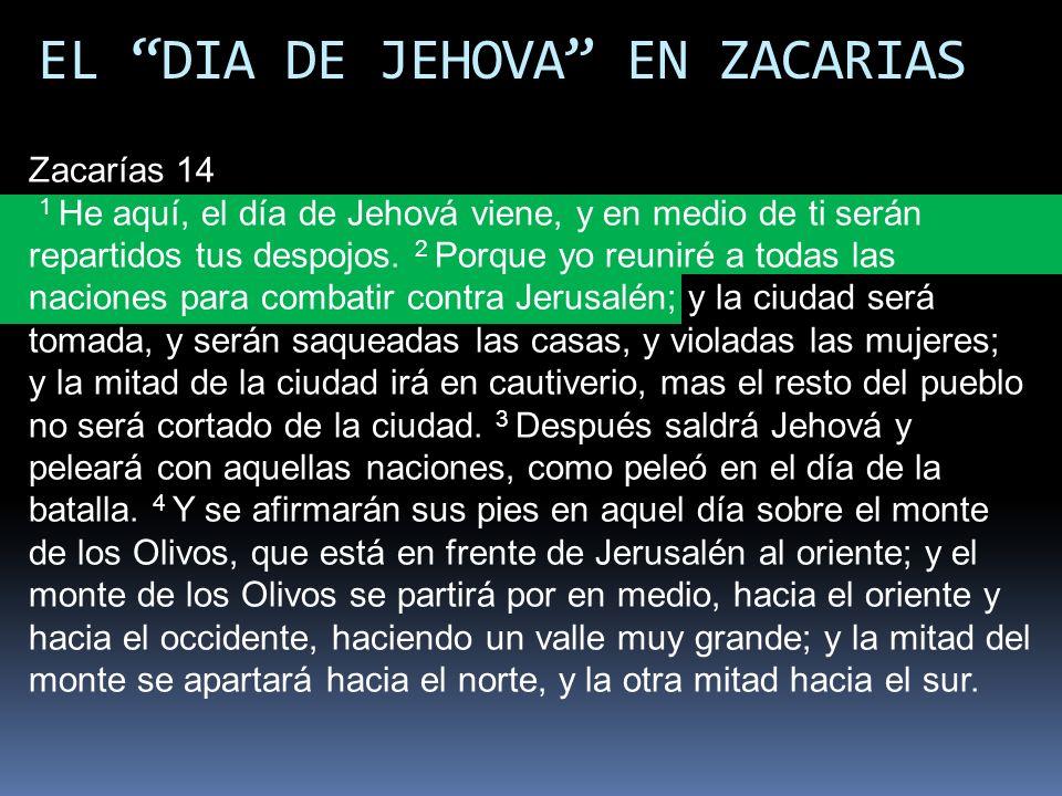 EL DIA DE JEHOVA EN ZACARIAS Zacarías 14 1 He aquí, el día de Jehová viene, y en medio de ti serán repartidos tus despojos. 2 Porque yo reuniré a toda