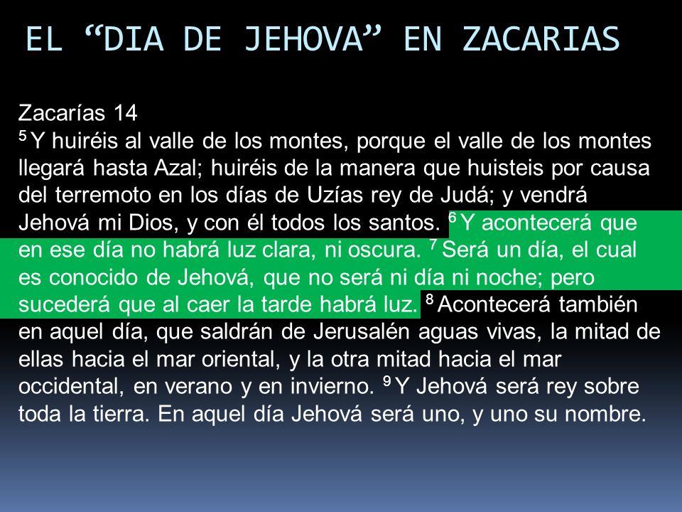 EL DIA DE JEHOVA EN ZACARIAS Zacarías 14 5 Y huiréis al valle de los montes, porque el valle de los montes llegará hasta Azal; huiréis de la manera qu