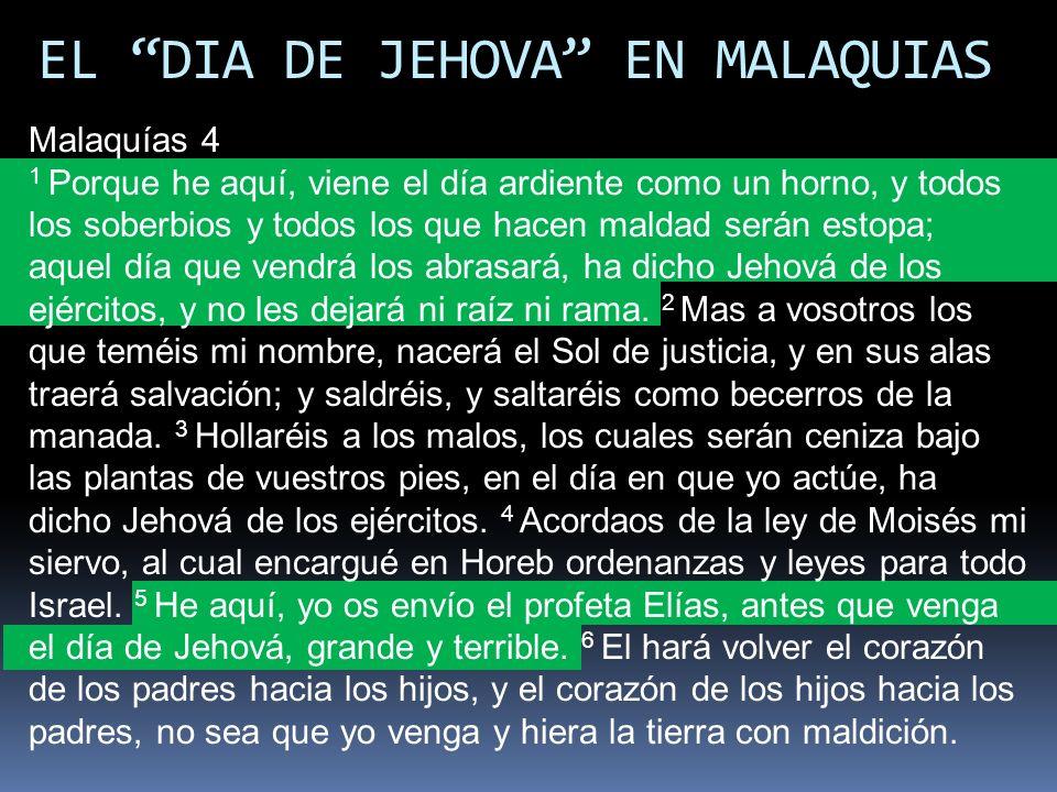 EL DIA DE JEHOVA EN MALAQUIAS Malaquías 4 1 Porque he aquí, viene el día ardiente como un horno, y todos los soberbios y todos los que hacen maldad se