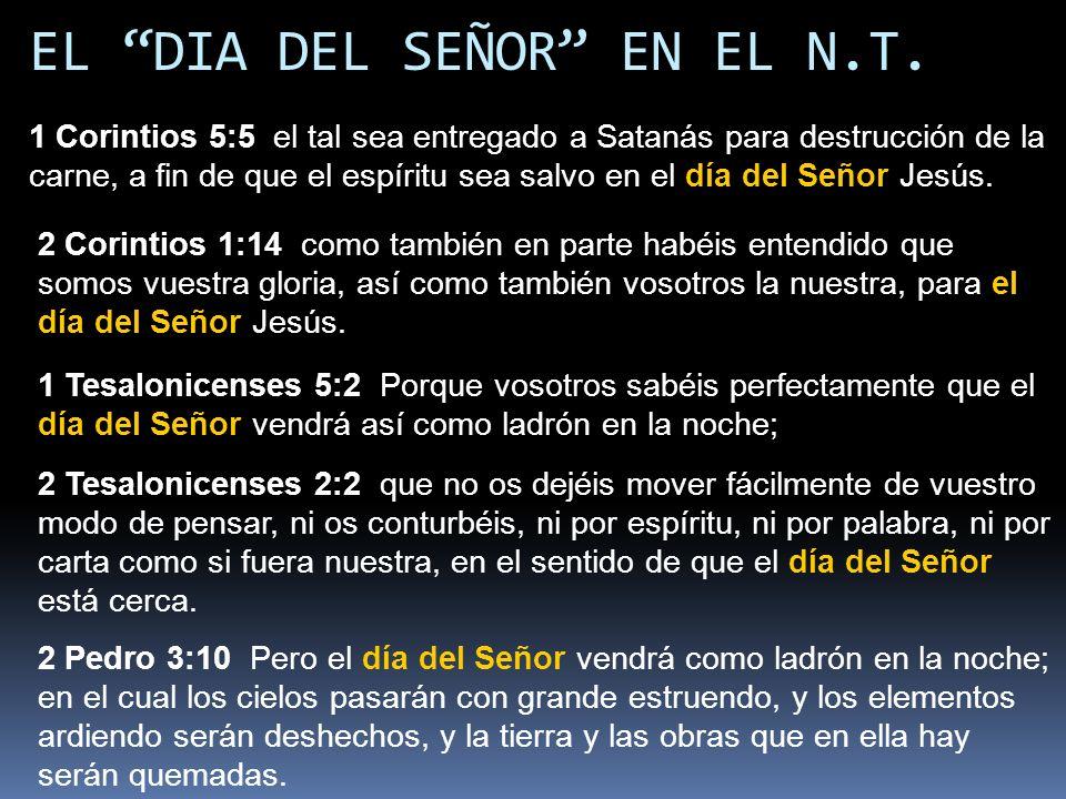 EL DIA DEL SEÑOR EN EL N.T. 1 Corintios 5:5 el tal sea entregado a Satanás para destrucción de la carne, a fin de que el espíritu sea salvo en el día