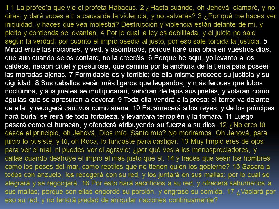 1 1 La profecía que vio el profeta Habacuc. 2 ¿Hasta cuándo, oh Jehová, clamaré, y no oirás; y daré voces a ti a causa de la violencia, y no salvarás?