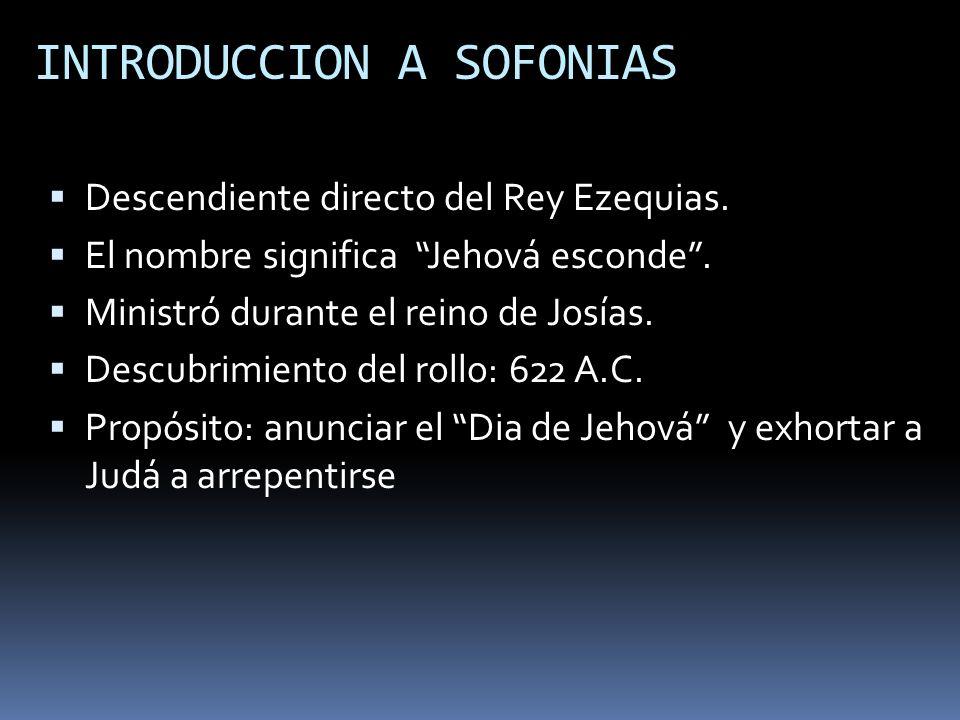 INTRODUCCION A SOFONIAS Descendiente directo del Rey Ezequias. El nombre significa Jehová esconde. Ministró durante el reino de Josías. Descubrimiento