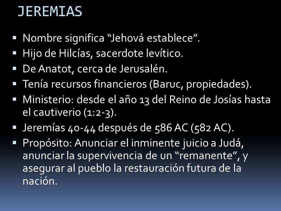 JEREMIAS Nombre significa Jehová establece. Hijo de Hilcías, sacerdote levítico. De Anatot, cerca de Jerusalén. Tenía recursos financieros (Baruc, pro