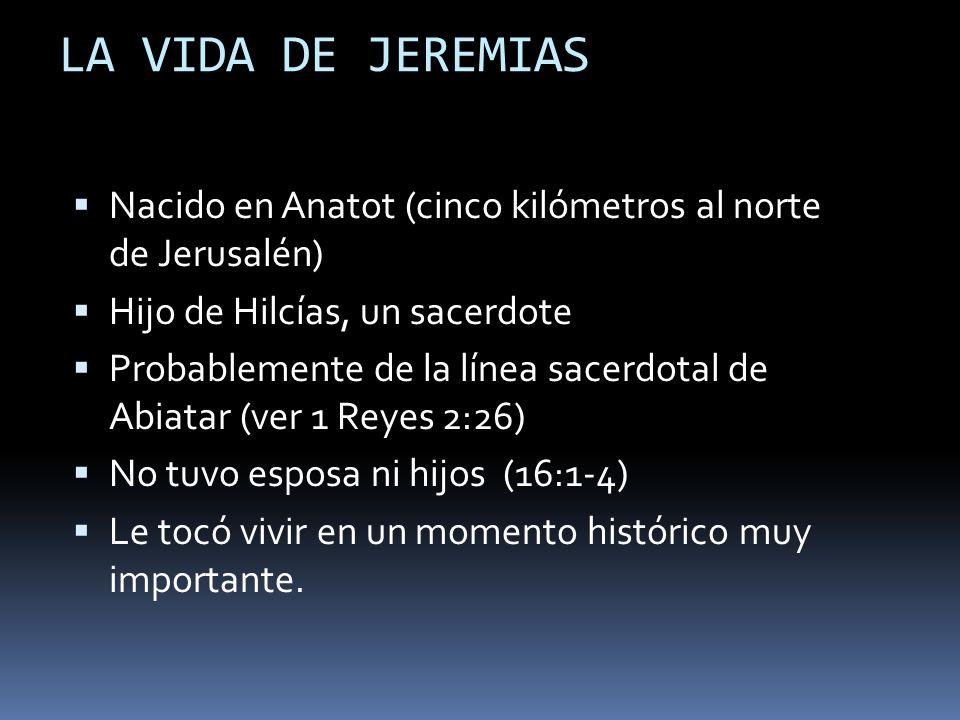 LA VIDA DE JEREMIAS Nacido en Anatot (cinco kilómetros al norte de Jerusalén) Hijo de Hilcías, un sacerdote Probablemente de la línea sacerdotal de Ab