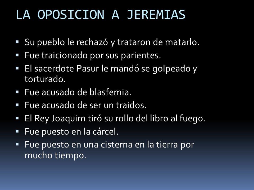 LA OPOSICION A JEREMIAS Su pueblo le rechazó y trataron de matarlo. Fue traicionado por sus parientes. El sacerdote Pasur le mandó se golpeado y tortu