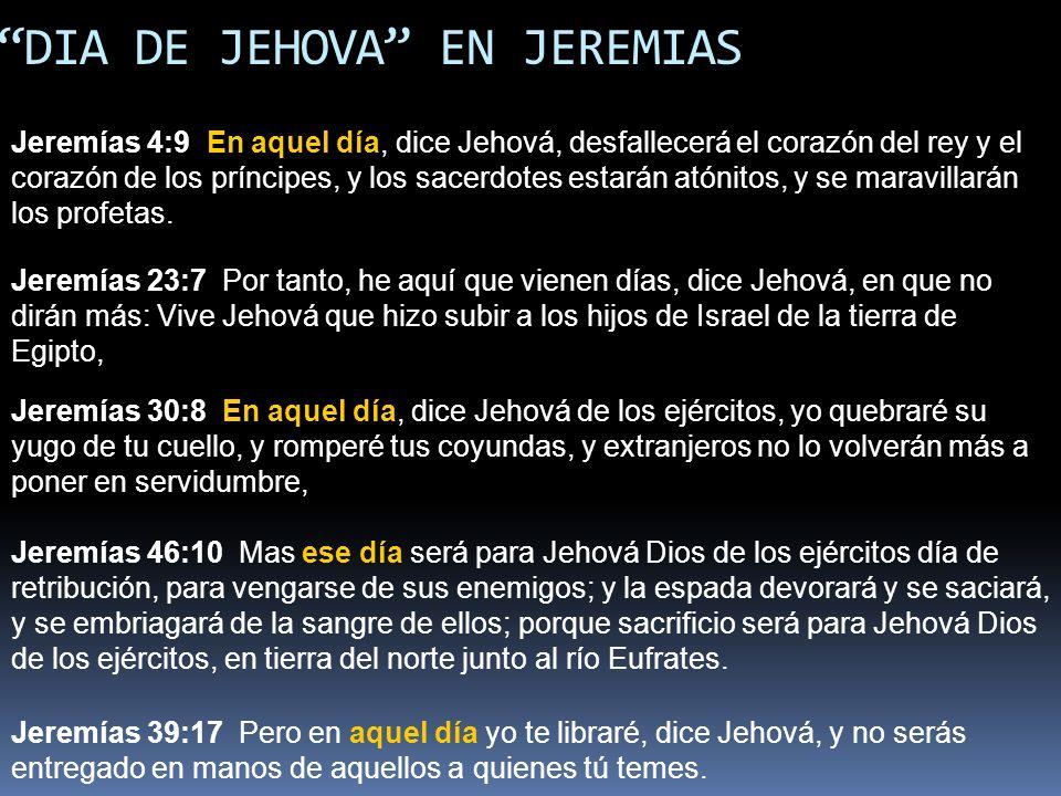 EL DIA DE JEHOVA EN JEREMIAS Jeremías 4:9 En aquel día, dice Jehová, desfallecerá el corazón del rey y el corazón de los príncipes, y los sacerdotes e