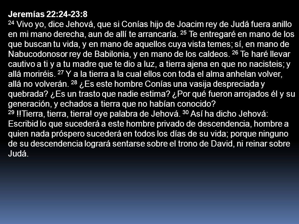 Jeremías 22:24-23:8 24 Vivo yo, dice Jehová, que si Conías hijo de Joacim rey de Judá fuera anillo en mi mano derecha, aun de allí te arrancaría. 25 T