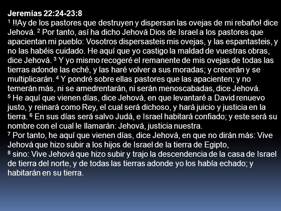 Jeremías 22:24-23:8 1 !!Ay de los pastores que destruyen y dispersan las ovejas de mi rebaño! dice Jehová. 2 Por tanto, así ha dicho Jehová Dios de Is