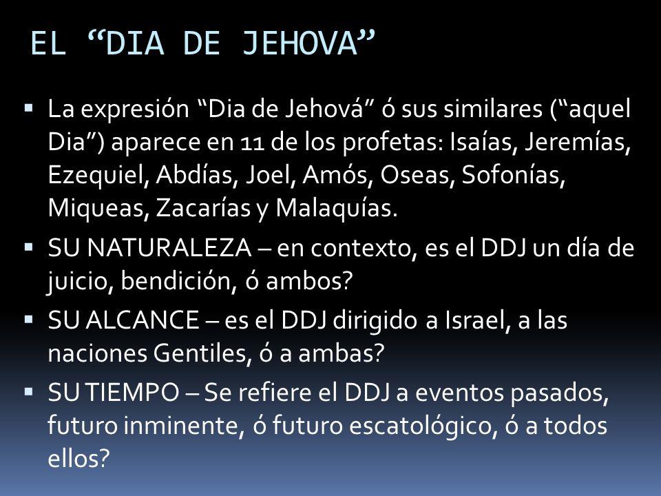 EL DIA DE JEHOVA La expresión Dia de Jehová ó sus similares (aquel Dia) aparece en 11 de los profetas: Isaías, Jeremías, Ezequiel, Abdías, Joel, Amós,