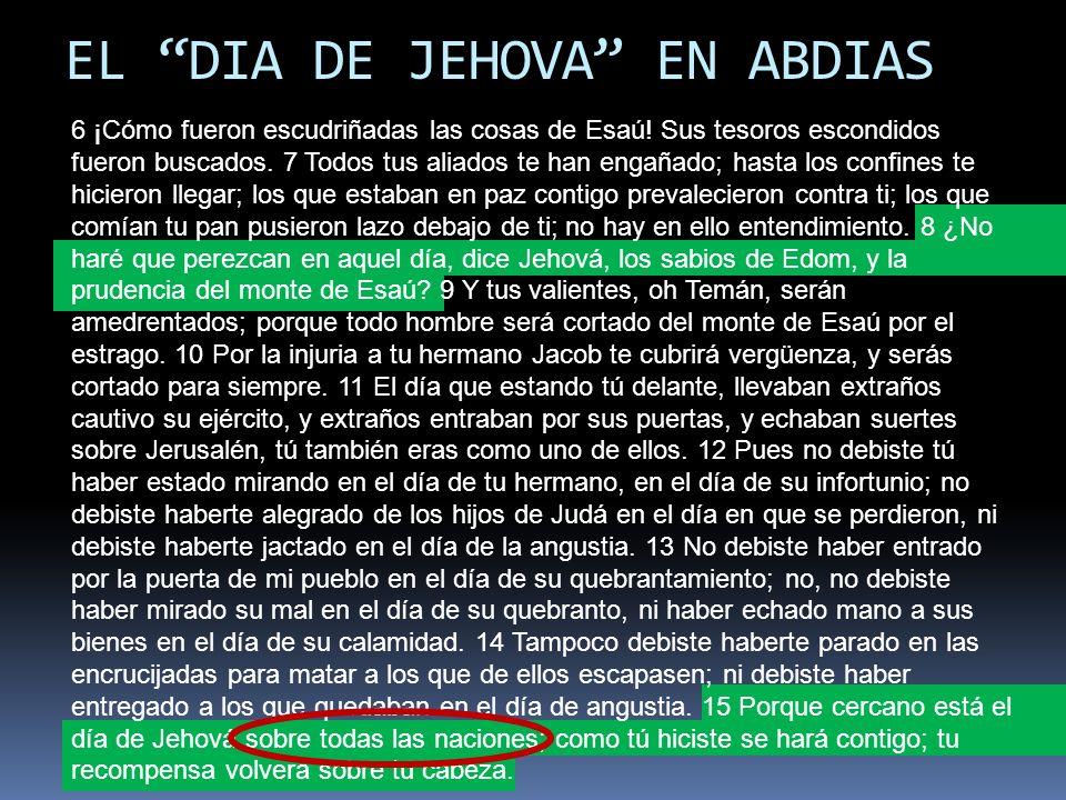 EL DIA DE JEHOVA EN ABDIAS 6 ¡Cómo fueron escudriñadas las cosas de Esaú! Sus tesoros escondidos fueron buscados. 7 Todos tus aliados te han engañado;