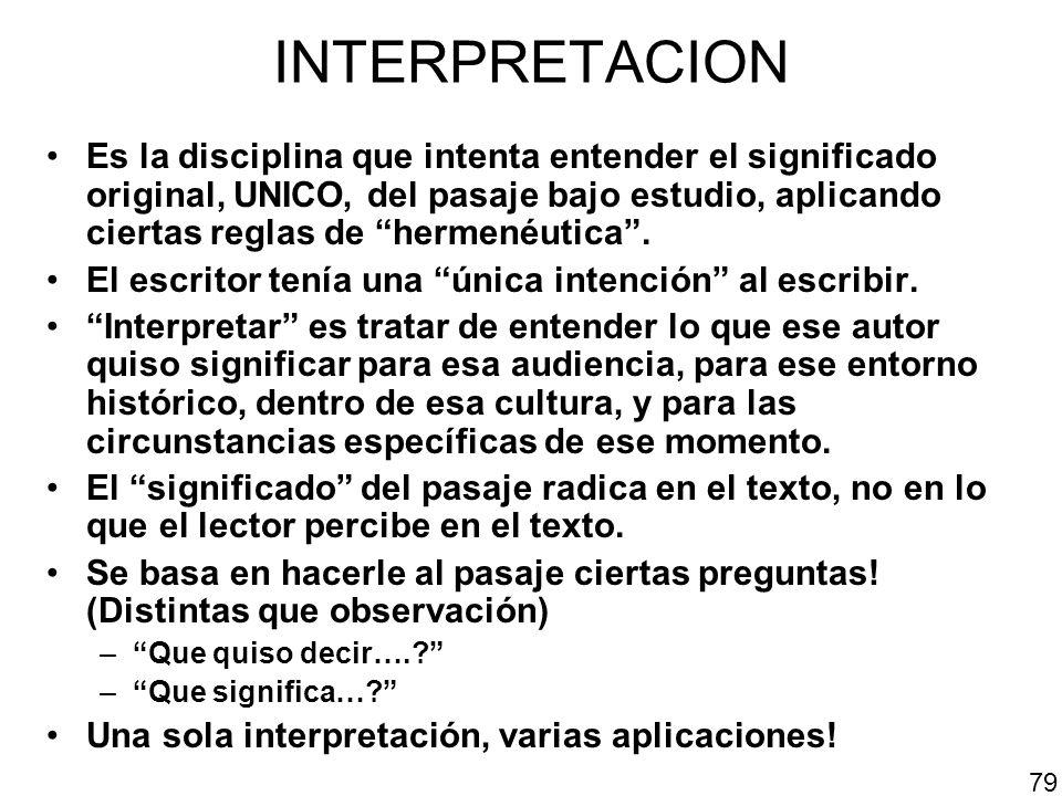 INTERPRETACION Es la disciplina que intenta entender el significado original, UNICO, del pasaje bajo estudio, aplicando ciertas reglas de hermenéutica
