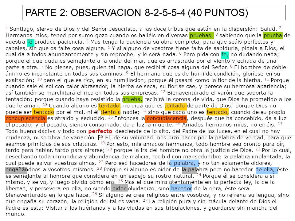 PARTE 2: OBSERVACION 8-2-5-5-4 (40 PUNTOS) 1 Santiago, siervo de Dios y del Señor Jesucristo, a las doce tribus que están en la dispersión: Salud. 2 H