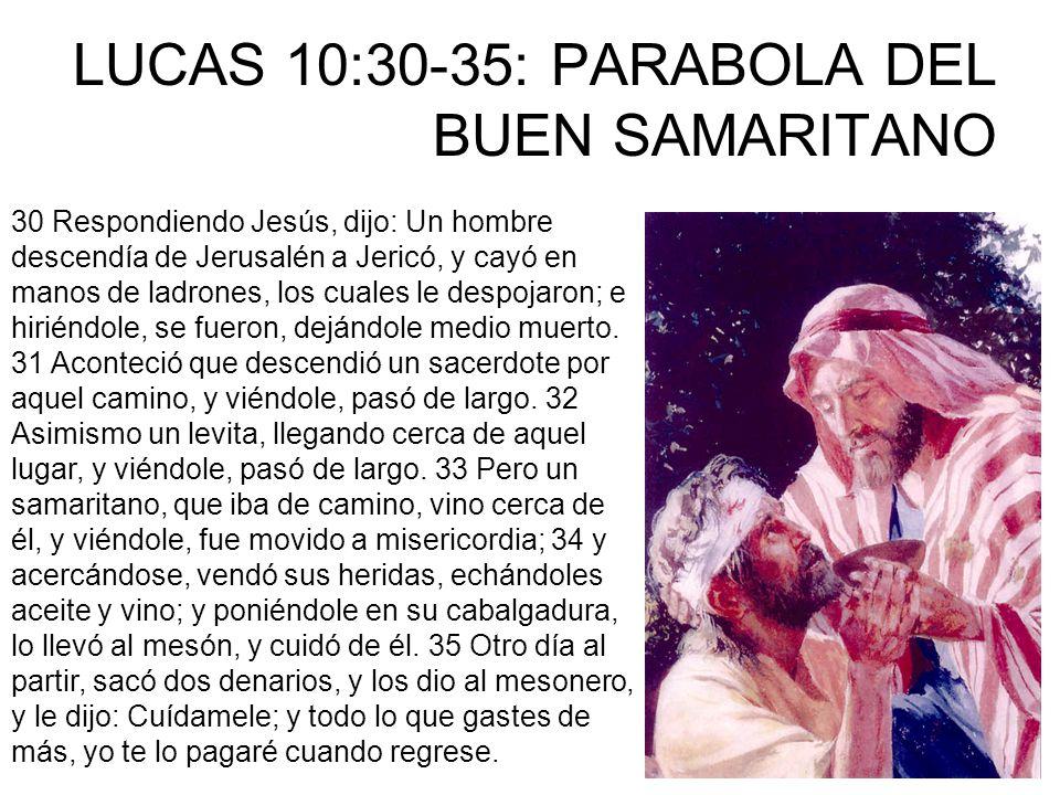 LUCAS 10:30-35: PARABOLA DEL BUEN SAMARITANO 30 Respondiendo Jesús, dijo: Un hombre descendía de Jerusalén a Jericó, y cayó en manos de ladrones, los