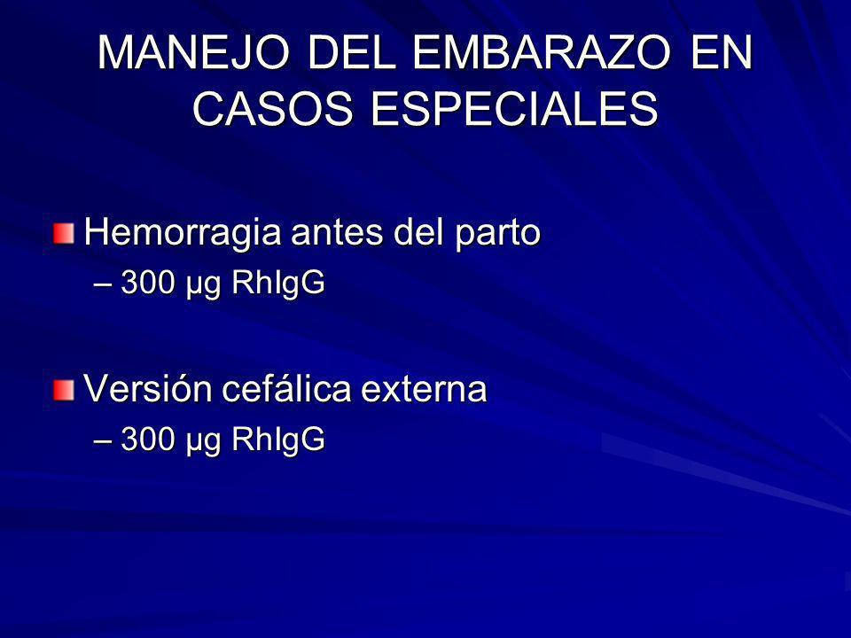 MANEJO DEL EMBARAZO EN CASOS ESPECIALES Hemorragia antes del parto –300 μg RhIgG Versión cefálica externa –300 μg RhIgG