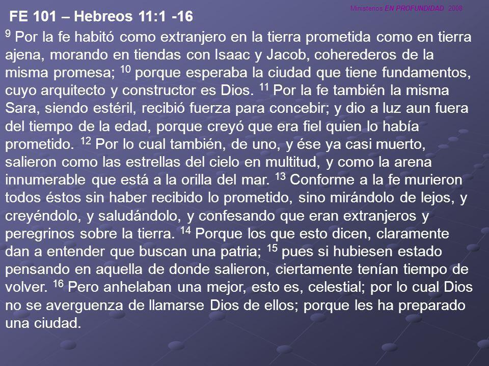 Ministerios EN PROFUNDIDAD 2008 FE 101 – Hebreos 11:1 -16 9 Por la fe habitó como extranjero en la tierra prometida como en tierra ajena, morando en t