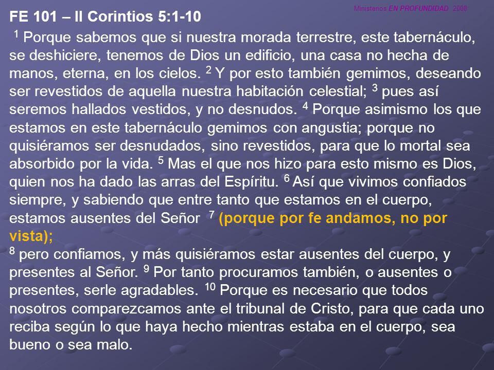 Ministerios EN PROFUNDIDAD 2008 FE 101 – II Corintios 5:1-10 1 Porque sabemos que si nuestra morada terrestre, este tabernáculo, se deshiciere, tenemo