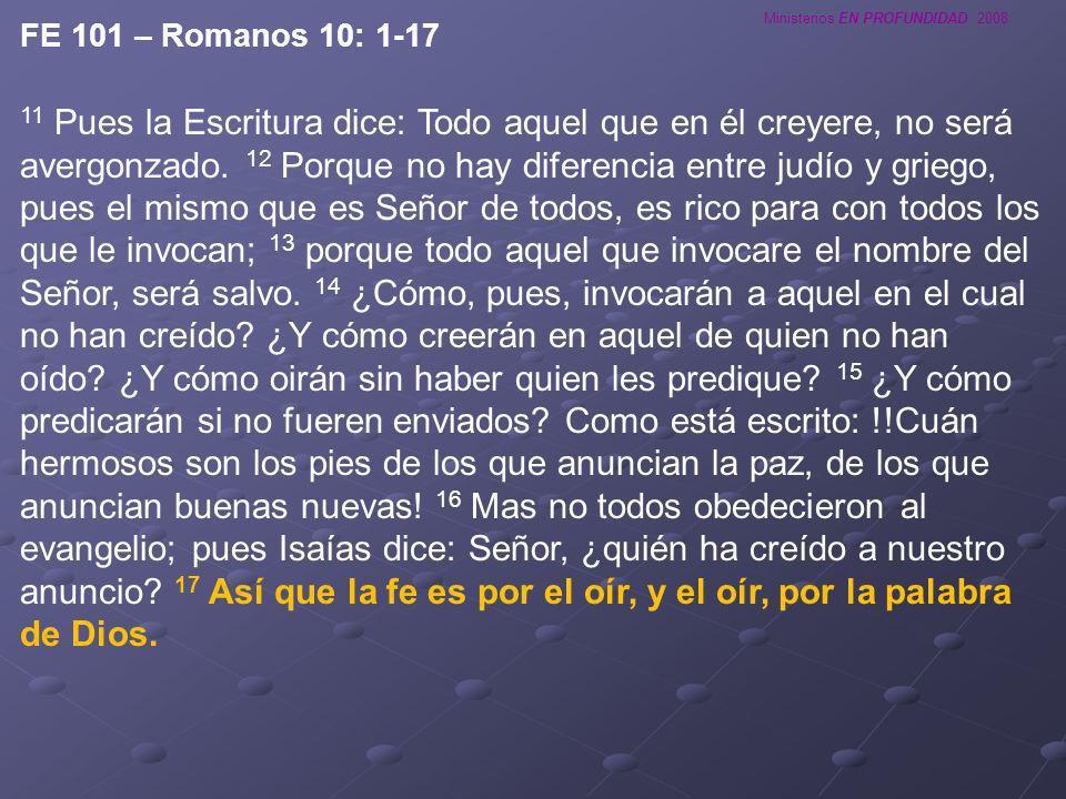 Ministerios EN PROFUNDIDAD 2008 FE 101 – Romanos 10: 1-17 11 Pues la Escritura dice: Todo aquel que en él creyere, no será avergonzado. 12 Porque no h