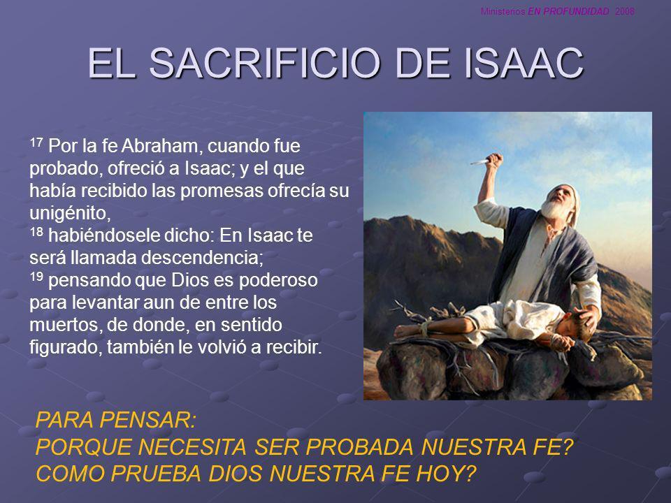 Ministerios EN PROFUNDIDAD 2008 EL SACRIFICIO DE ISAAC 17 Por la fe Abraham, cuando fue probado, ofreció a Isaac; y el que había recibido las promesas