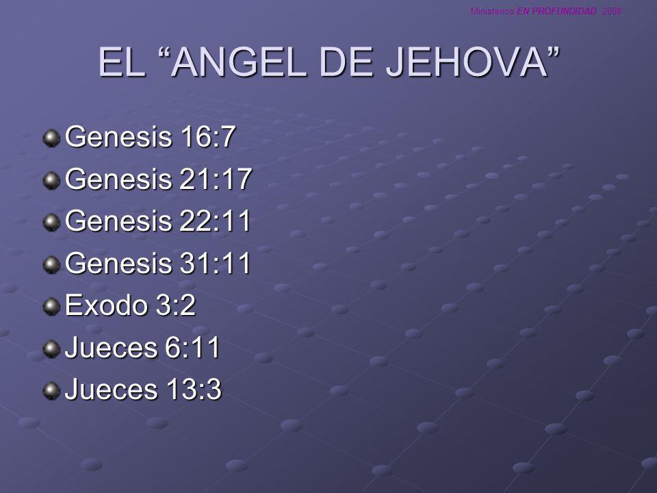 Ministerios EN PROFUNDIDAD 2008 EL ANGEL DE JEHOVA Genesis 16:7 Genesis 21:17 Genesis 22:11 Genesis 31:11 Exodo 3:2 Jueces 6:11 Jueces 13:3
