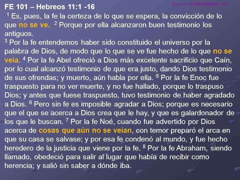 Ministerios EN PROFUNDIDAD 2008 FE 101 – Hebreos 11:1 -16 1 Es, pues, la fe la certeza de lo que se espera, la convicción de lo que no se ve. 2 Porque