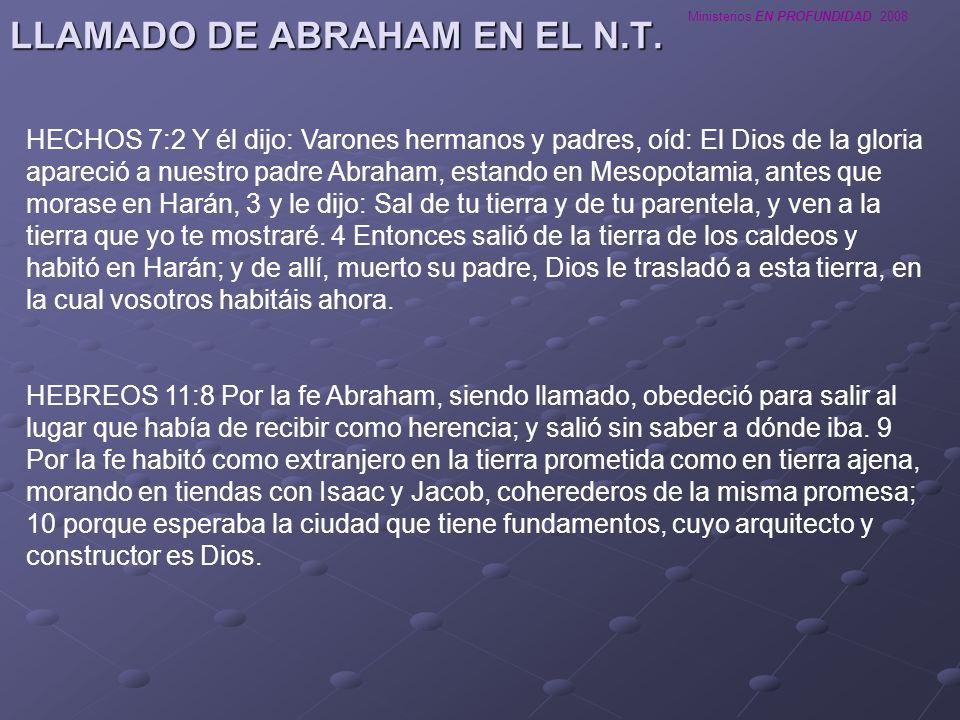 Ministerios EN PROFUNDIDAD 2008 LLAMADO DE ABRAHAM EN EL N.T. HECHOS 7:2 Y él dijo: Varones hermanos y padres, oíd: El Dios de la gloria apareció a nu