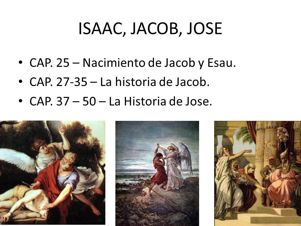 ISAAC, JACOB, JOSE CAP. 25 – Nacimiento de Jacob y Esau. CAP. 27-35 – La historia de Jacob. CAP. 37 – 50 – La Historia de Jose.