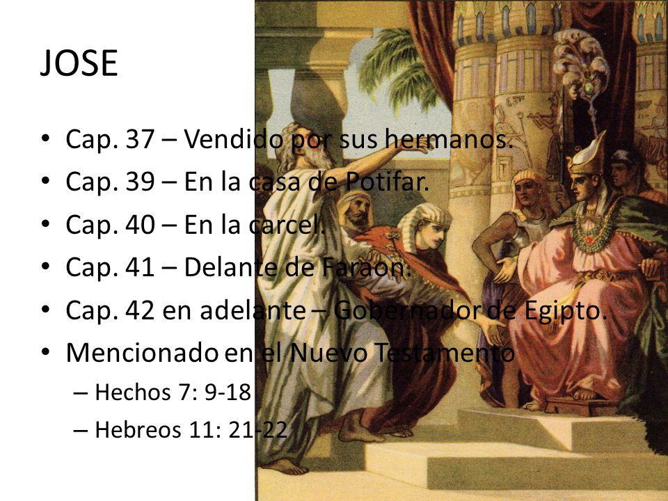 JOSE Cap. 37 – Vendido por sus hermanos. Cap. 39 – En la casa de Potifar. Cap. 40 – En la carcel. Cap. 41 – Delante de Faraon. Cap. 42 en adelante – G