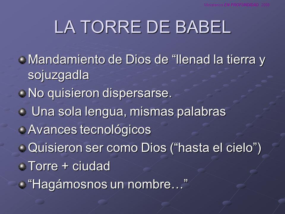 Ministerios EN PROFUNDIDAD 2008 LA TORRE DE BABEL Mandamiento de Dios de llenad la tierra y sojuzgadla No quisieron dispersarse. Una sola lengua, mism