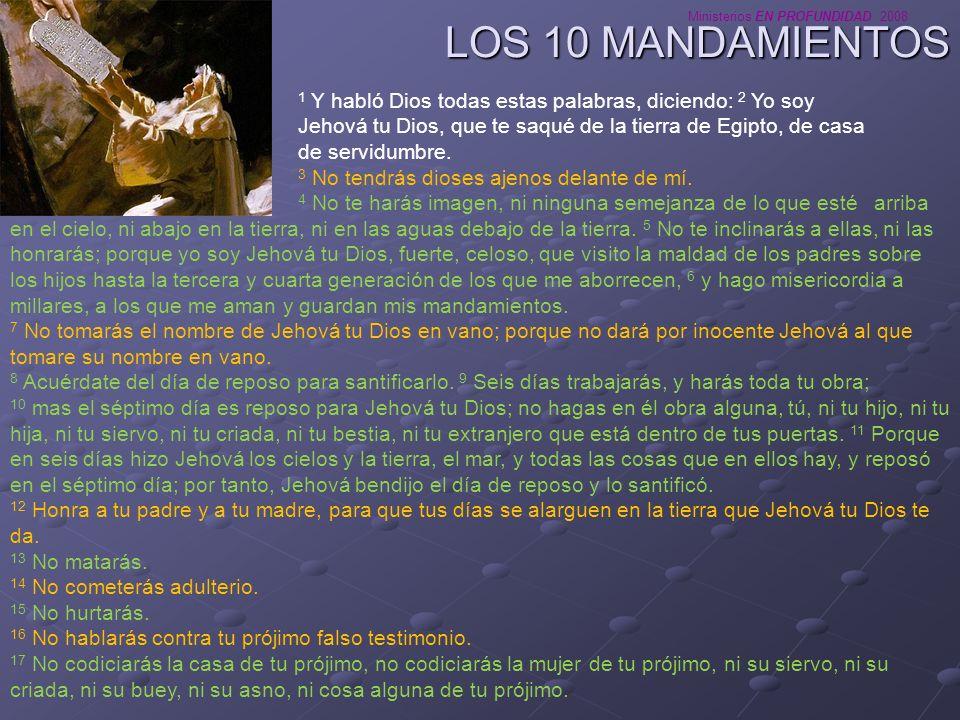 Ministerios EN PROFUNDIDAD 2008 LOS 10 MANDAMIENTOS 1 Y habló Dios todas estas palabras, diciendo: 2 Yo soy Jehová tu Dios, que te saqué de la tierra