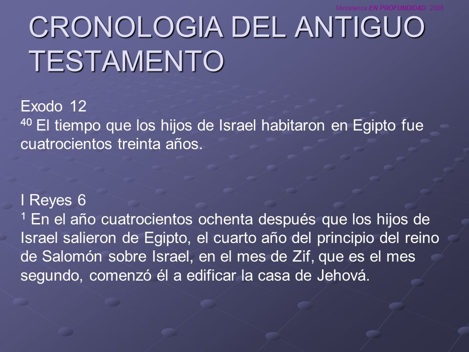 Ministerios EN PROFUNDIDAD 2008 CRONOLOGIA DEL ANTIGUO TESTAMENTO I Reyes 6 1 En el año cuatrocientos ochenta después que los hijos de Israel salieron