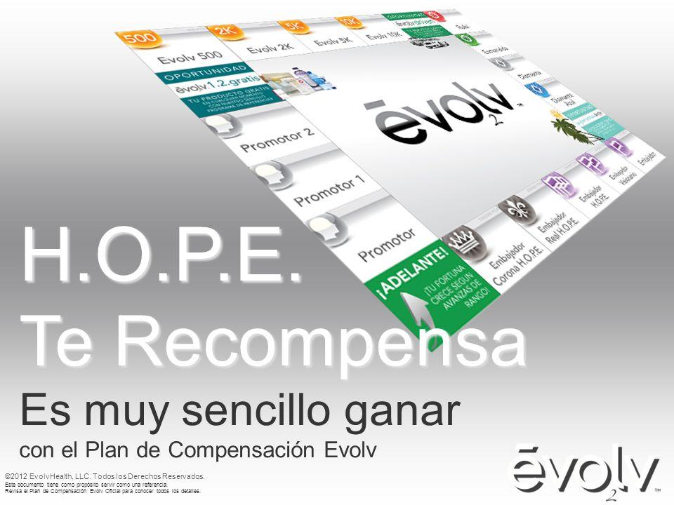 H.O.P.E. Te Recompensa Es muy sencillo ganar con el Plan de Compensación Evolv ©2012 EvolvHealth, LLC. Todos los Derechos Reservados. Este documento t