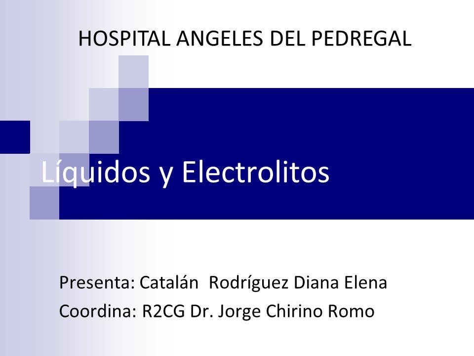 Líquidos y Electrolitos Presenta: Catalán Rodríguez Diana Elena Coordina: R2CG Dr. Jorge Chirino Romo HOSPITAL ANGELES DEL PEDREGAL