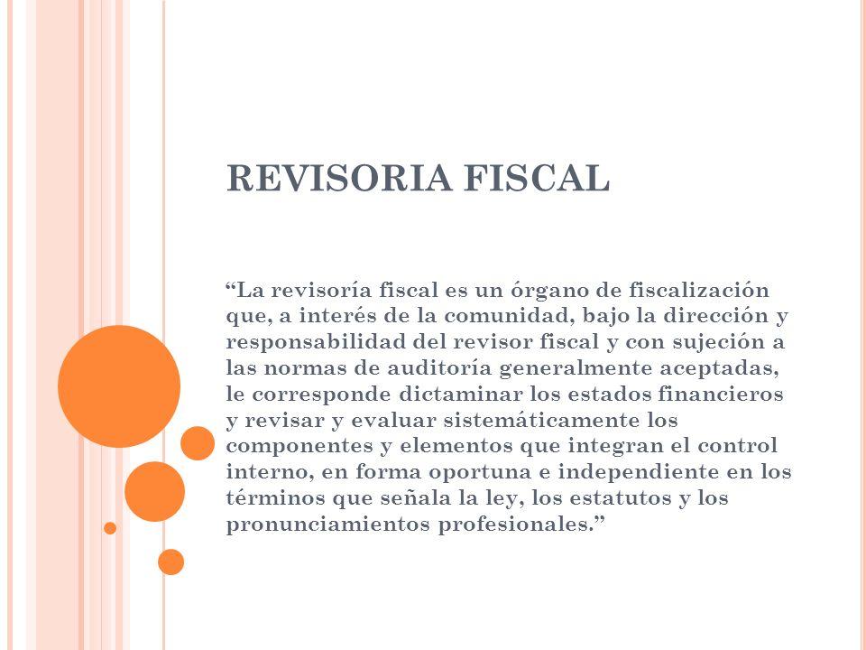 REVISORIA FISCAL La revisoría fiscal es un órgano de fiscalización que, a interés de la comunidad, bajo la dirección y responsabilidad del revisor fis