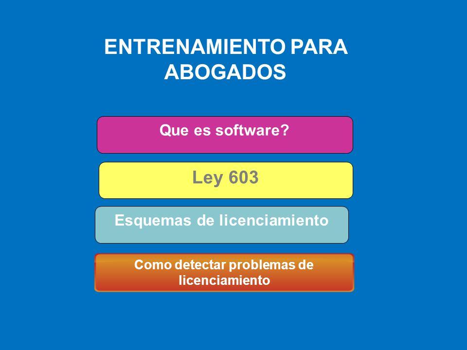 ENTRENAMIENTO PARA ABOGADOS Como detectar problemas de licenciamiento Que es Software Que es software? Ley 603 Esquemas de licenciamiento