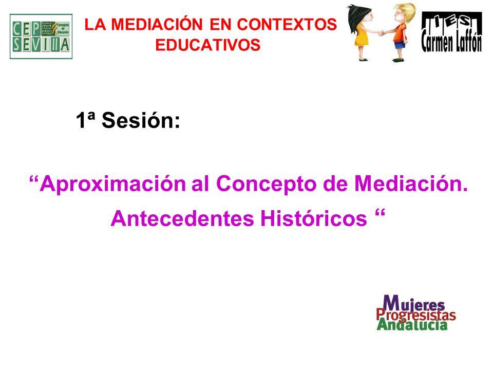 LA MEDIACIÓN EN CONTEXTOS EDUCATIVOS 1ª Sesión: Aproximación al Concepto de Mediación. Antecedentes Históricos
