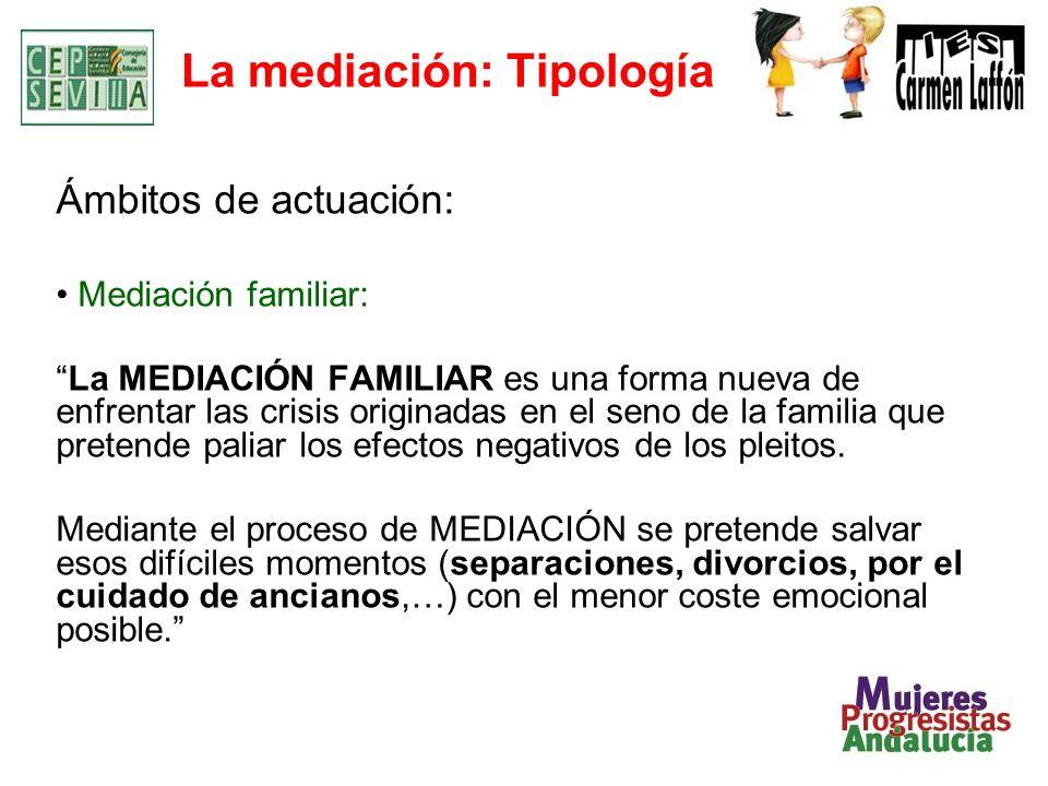La mediación: Tipología Ámbitos de actuación: Mediación familiar: La MEDIACIÓN FAMILIAR es una forma nueva de enfrentar las crisis originadas en el seno de la familia que pretende paliar los efectos negativos de los pleitos.