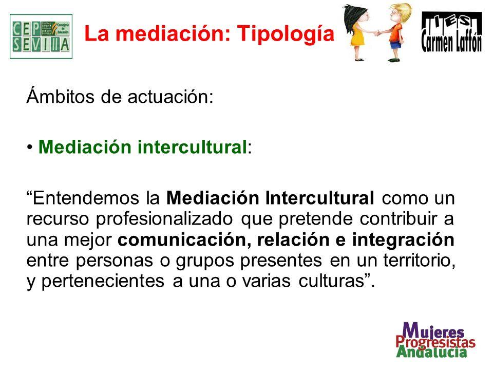 La mediación: Tipología Ámbitos de actuación: Mediación intercultural: Entendemos la Mediación Intercultural como un recurso profesionalizado que pret