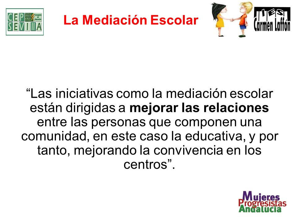 La Mediación Escolar Las iniciativas como la mediación escolar están dirigidas a mejorar las relaciones entre las personas que componen una comunidad, en este caso la educativa, y por tanto, mejorando la convivencia en los centros.