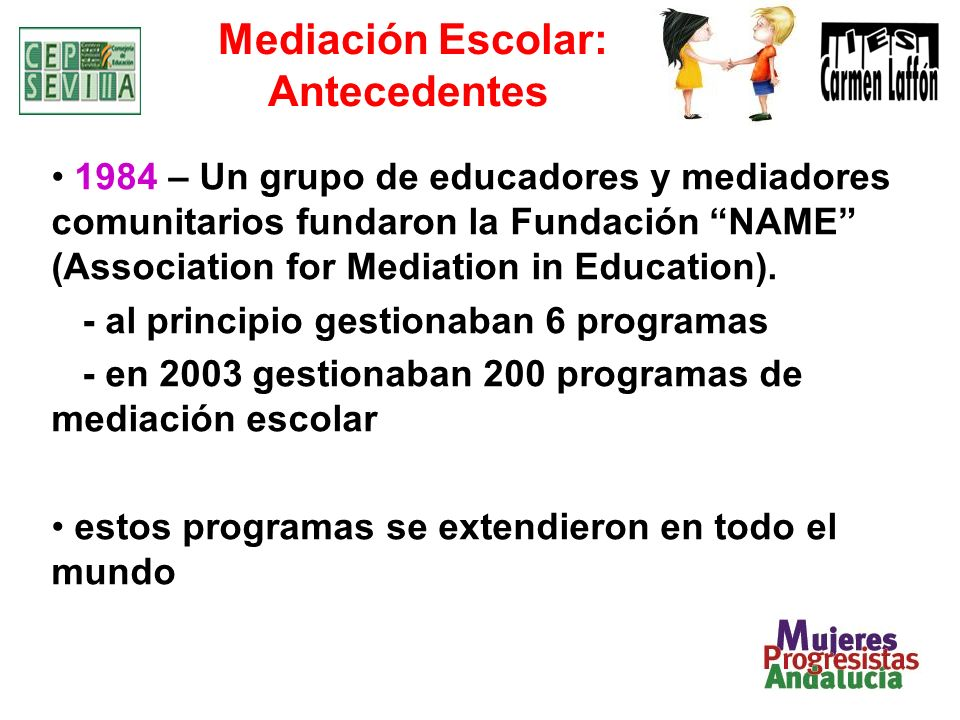 Mediación Escolar: Antecedentes 1984 – Un grupo de educadores y mediadores comunitarios fundaron la Fundación NAME (Association for Mediation in Educa