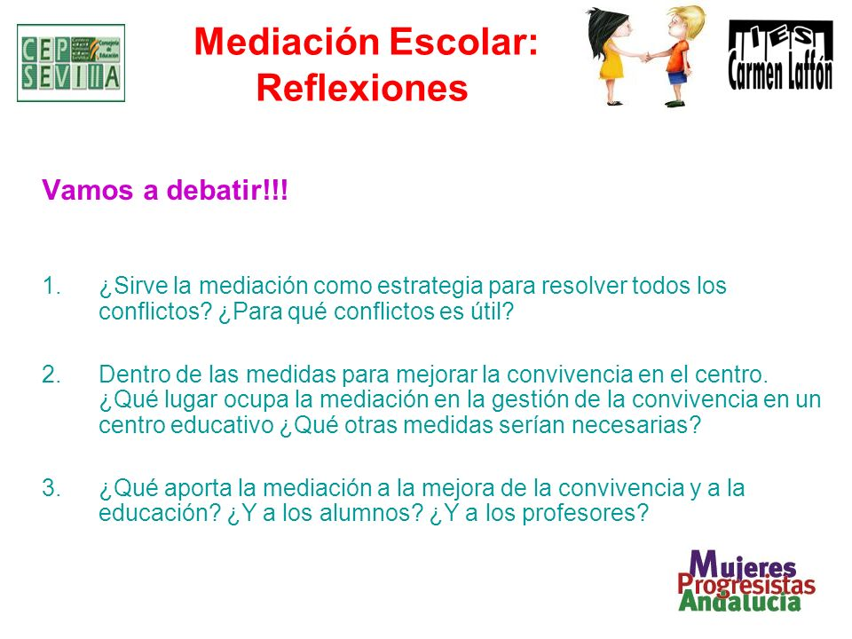 Mediación Escolar: Reflexiones Vamos a debatir!!! 1.¿Sirve la mediación como estrategia para resolver todos los conflictos? ¿Para qué conflictos es út
