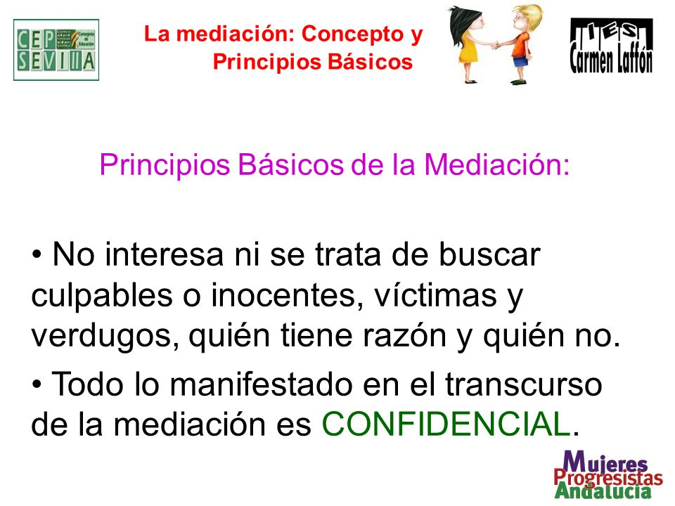 La mediación: Concepto y Principios Básicos Principios Básicos de la Mediación: No interesa ni se trata de buscar culpables o inocentes, víctimas y verdugos, quién tiene razón y quién no.