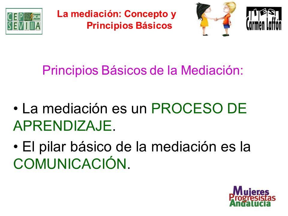 La mediación: Concepto y Principios Básicos Principios Básicos de la Mediación: La mediación es un PROCESO DE APRENDIZAJE. El pilar básico de la media