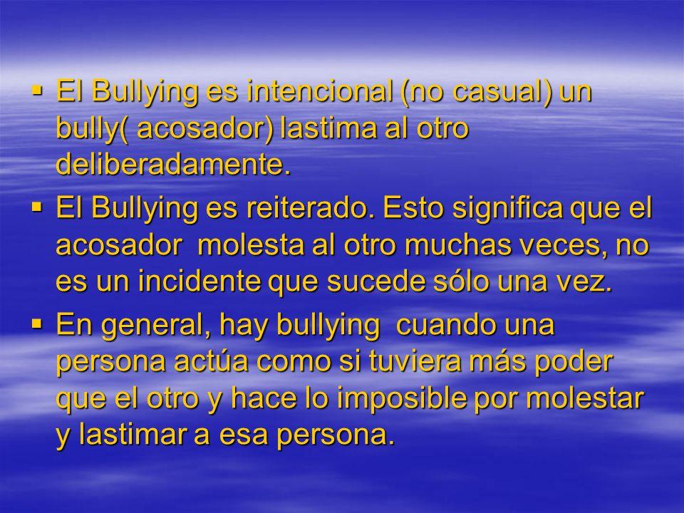 El Bullying es intencional (no casual) un bully( acosador) lastima al otro deliberadamente. El Bullying es intencional (no casual) un bully( acosador)
