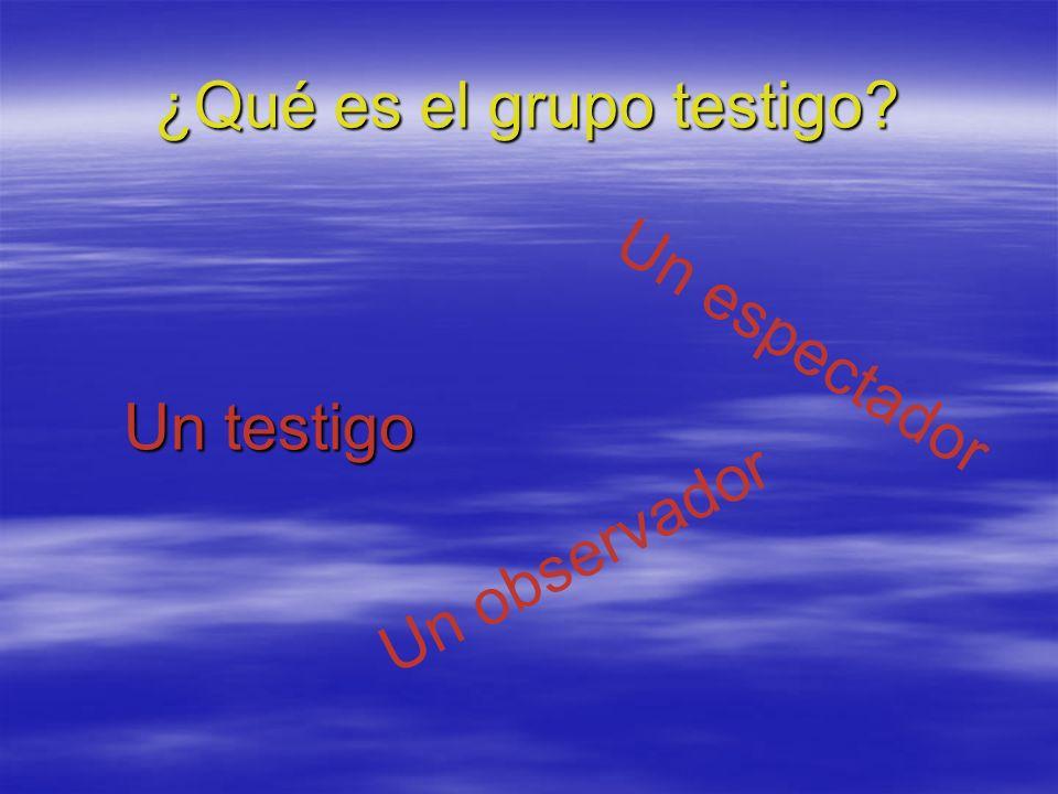 ¿Qué es el grupo testigo? Un testigo Un espectador Un observador