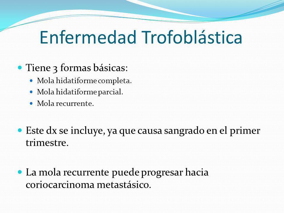 Enfermedad Trofoblástica Tiene 3 formas básicas: Mola hidatiforme completa. Mola hidatiforme parcial. Mola recurrente. Este dx se incluye, ya que caus
