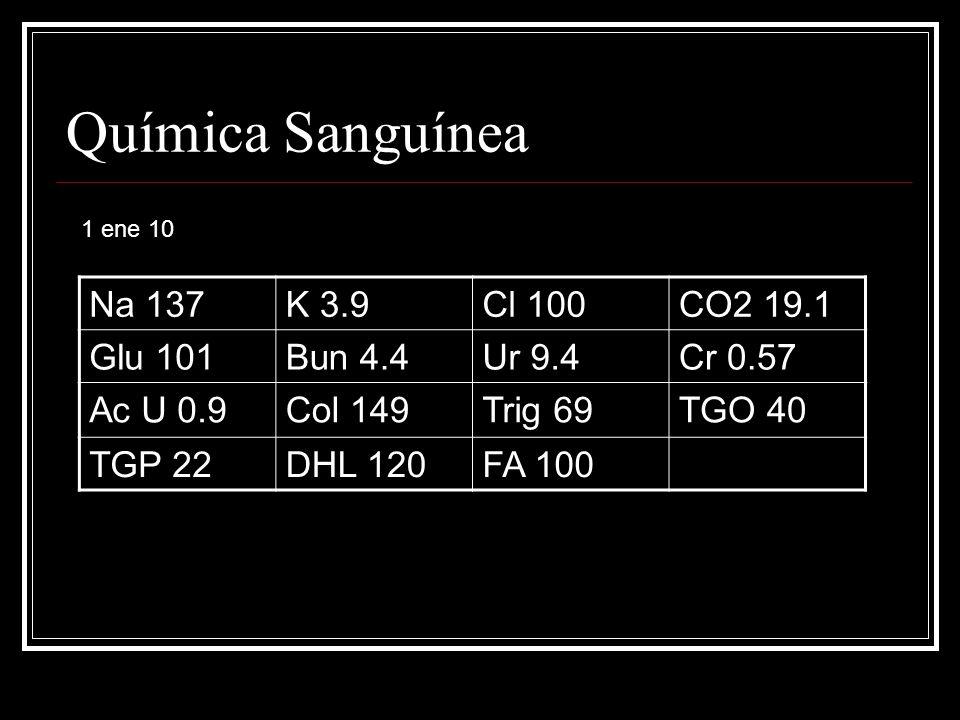 Química Sanguínea Na 137K 3.9Cl 100CO2 19.1 Glu 101Bun 4.4Ur 9.4Cr 0.57 Ac U 0.9Col 149Trig 69TGO 40 TGP 22DHL 120FA 100 1 ene 10